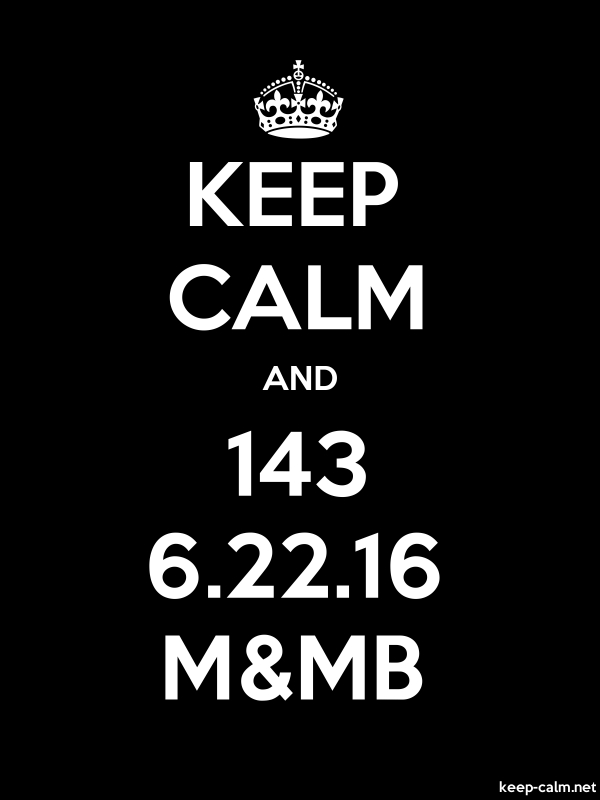 KEEP CALM AND 143 6.22.16 M&MB - white/black - Default (600x800)