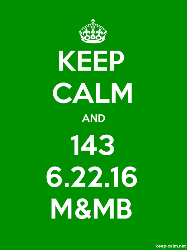 KEEP CALM AND 143 6.22.16 M&MB - white/green - Default (600x800)