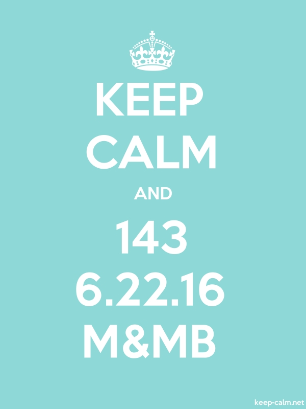 KEEP CALM AND 143 6.22.16 M&MB - white/lightblue - Default (600x800)