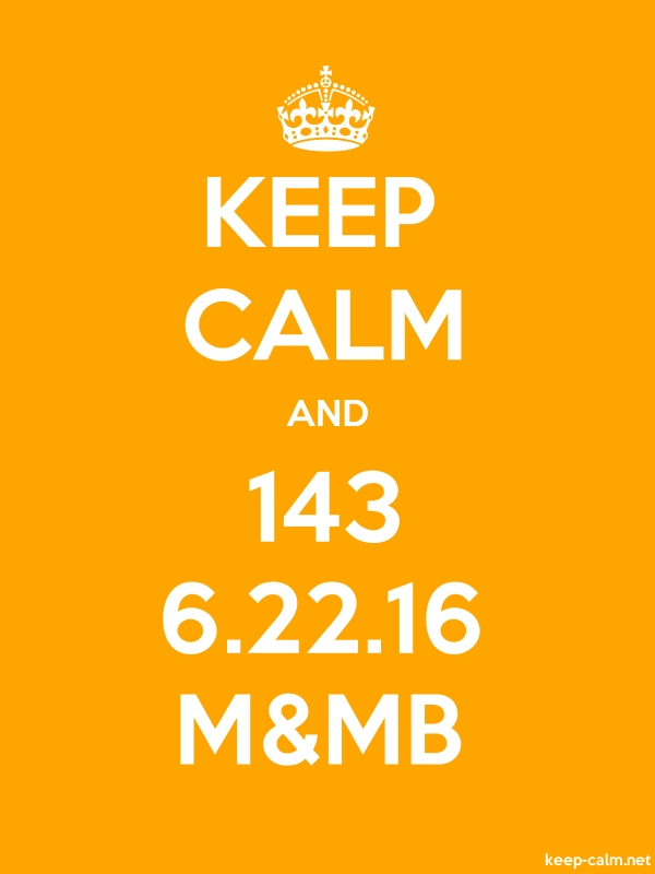 KEEP CALM AND 143 6.22.16 M&MB - white/orange - Default (600x800)