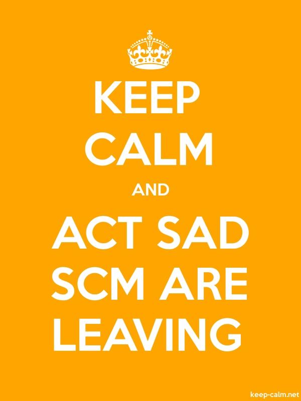 KEEP CALM AND ACT SAD SCM ARE LEAVING - white/orange - Default (600x800)