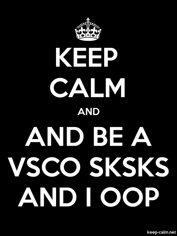KEEP CALM AND AND BE A VSCO SKSKS AND I OOP - white/black - Default (600x800)