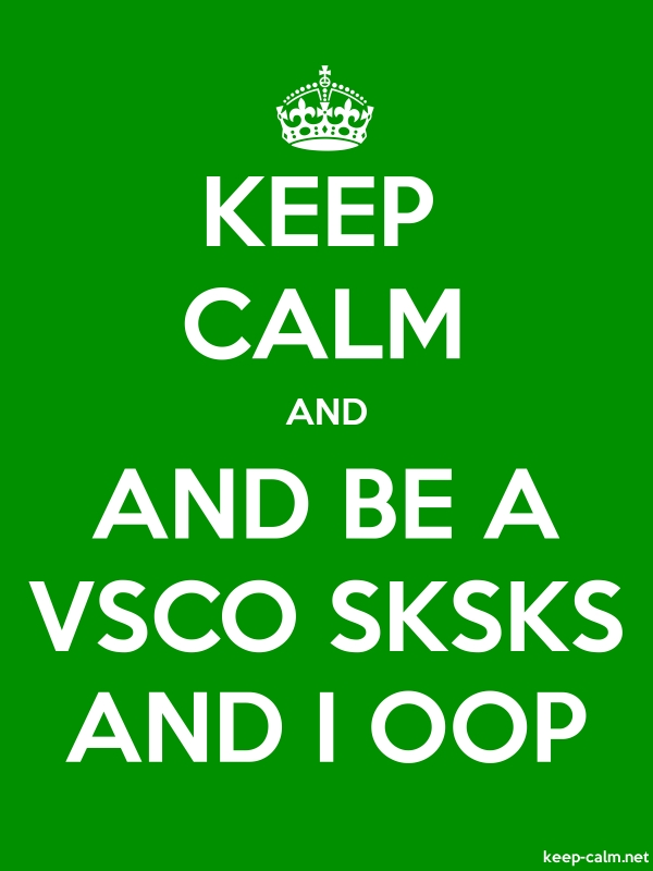 KEEP CALM AND AND BE A VSCO SKSKS AND I OOP - white/green - Default (600x800)
