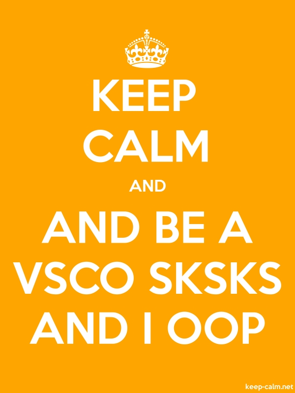 KEEP CALM AND AND BE A VSCO SKSKS AND I OOP - white/orange - Default (600x800)