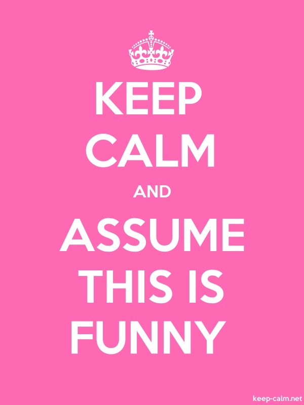 KEEP CALM AND ASSUME THIS IS FUNNY - white/pink - Default (600x800)