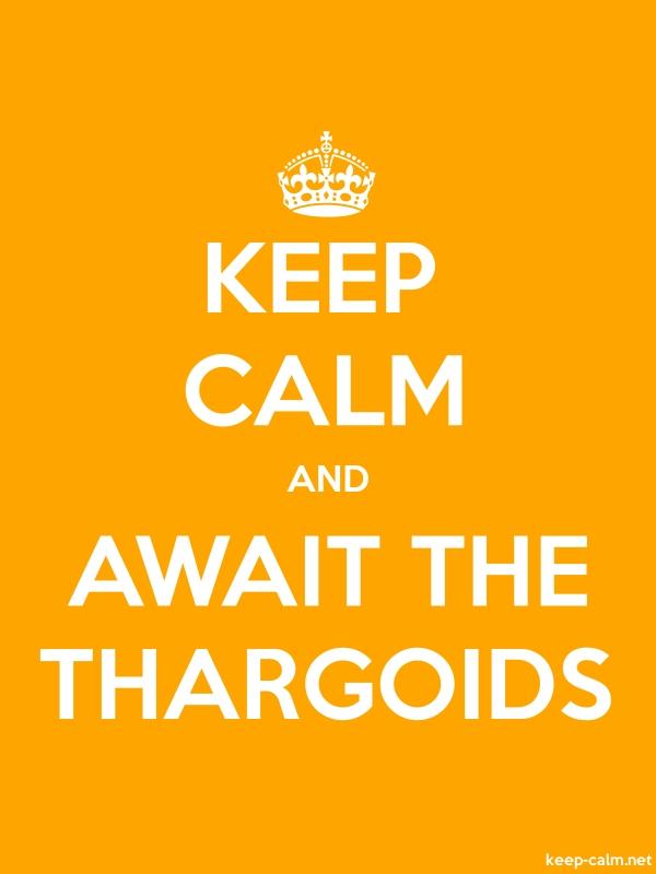 KEEP CALM AND AWAIT THE THARGOIDS - white/orange - Default (600x800)