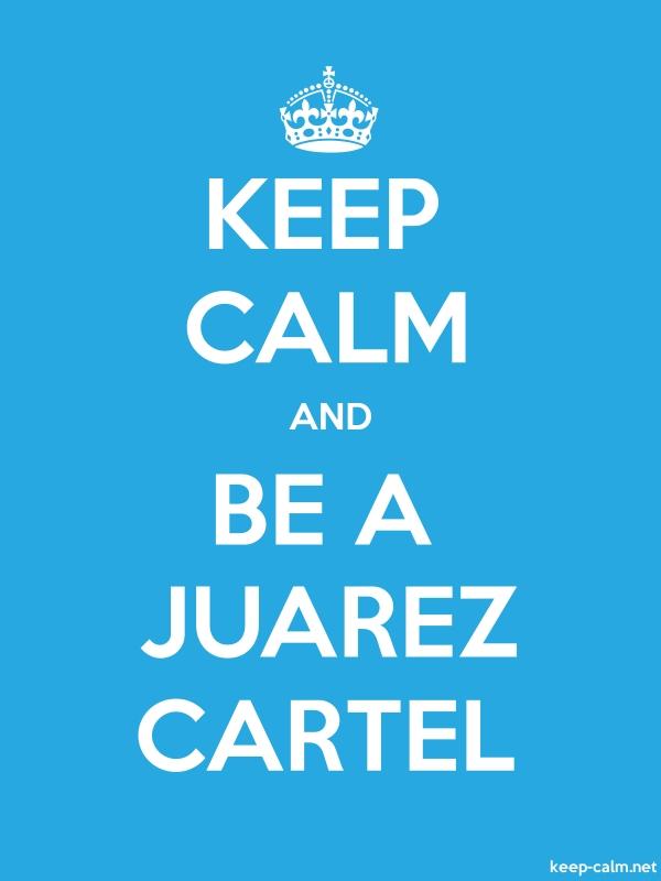 KEEP CALM AND BE A JUAREZ CARTEL - white/blue - Default (600x800)