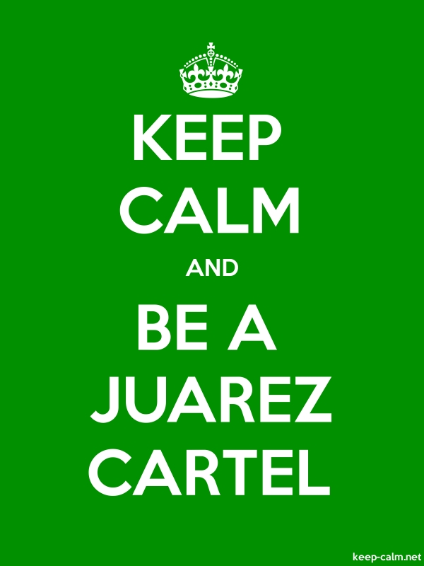 KEEP CALM AND BE A JUAREZ CARTEL - white/green - Default (600x800)