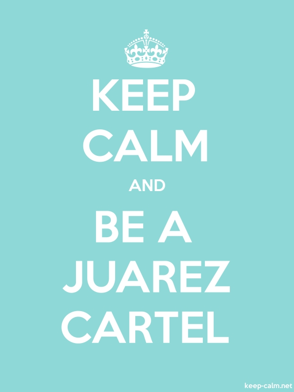 KEEP CALM AND BE A JUAREZ CARTEL - white/lightblue - Default (600x800)