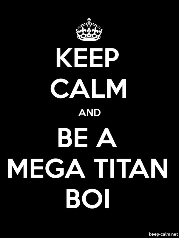 KEEP CALM AND BE A MEGA TITAN BOI - white/black - Default (600x800)