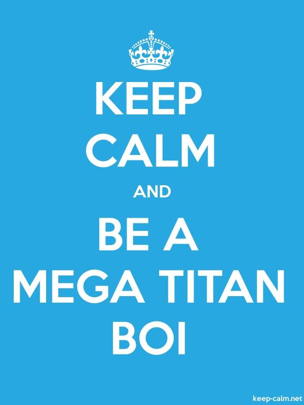KEEP CALM AND BE A MEGA TITAN BOI - white/blue - Default (600x800)