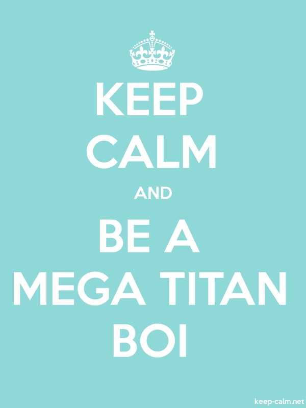 KEEP CALM AND BE A MEGA TITAN BOI - white/lightblue - Default (600x800)