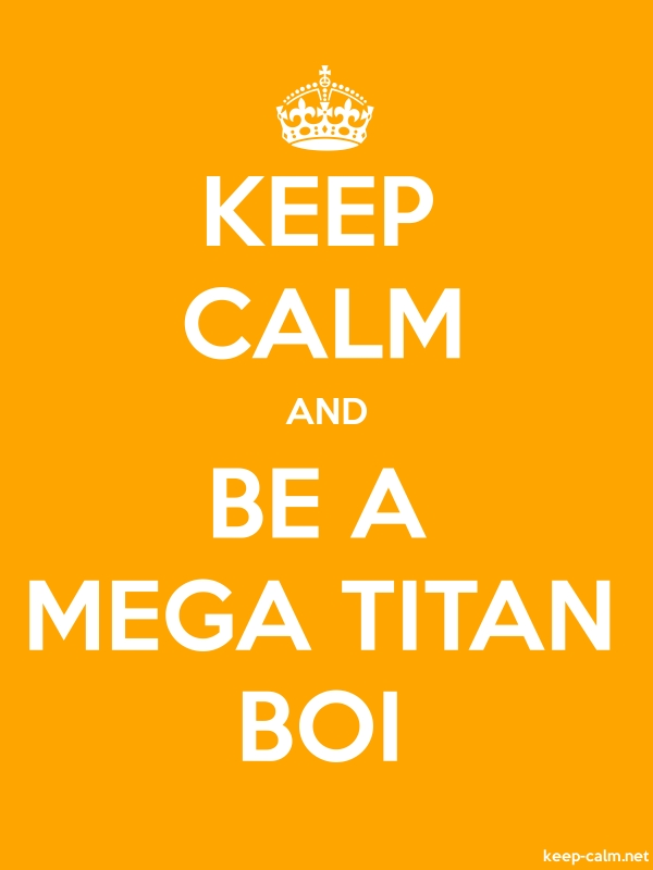 KEEP CALM AND BE A MEGA TITAN BOI - white/orange - Default (600x800)