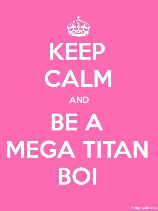 KEEP CALM AND BE A MEGA TITAN BOI - white/pink - Default (600x800)