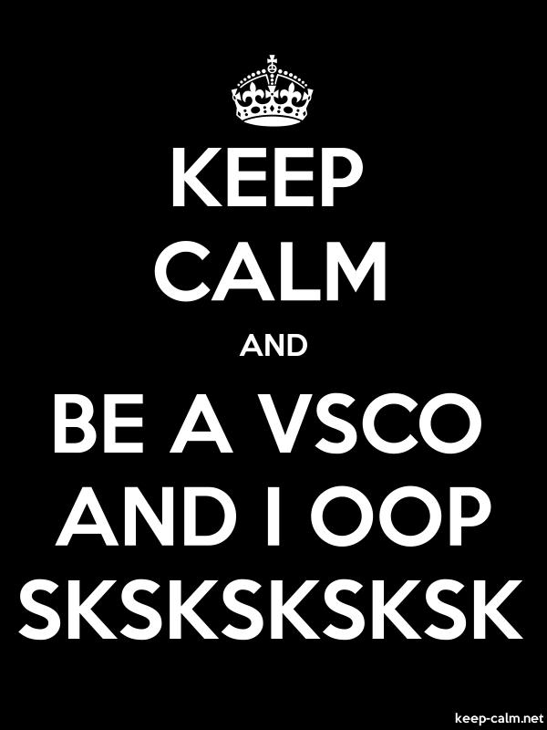KEEP CALM AND BE A VSCO AND I OOP SKSKSKSKSK - white/black - Default (600x800)