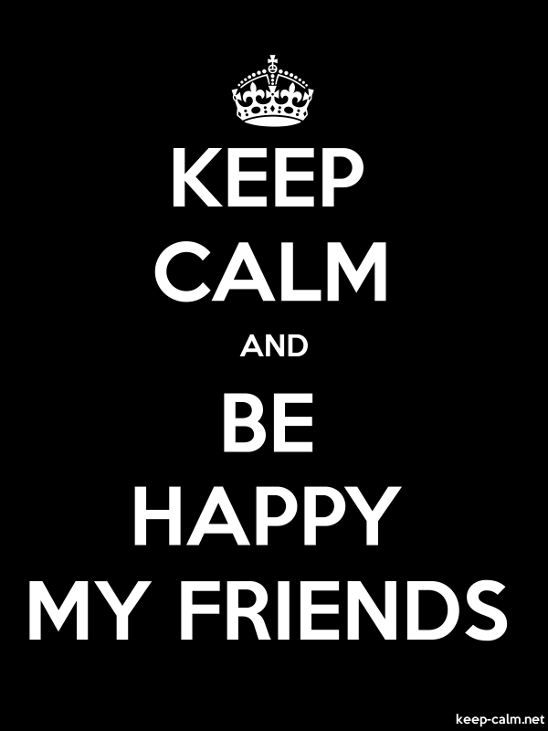 KEEP CALM AND BE HAPPY MY FRIENDS - white/black - Default (600x800)