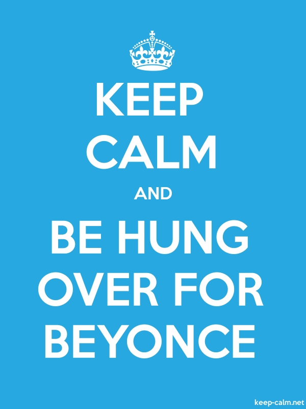 KEEP CALM AND BE HUNG OVER FOR BEYONCE - white/blue - Default (600x800)