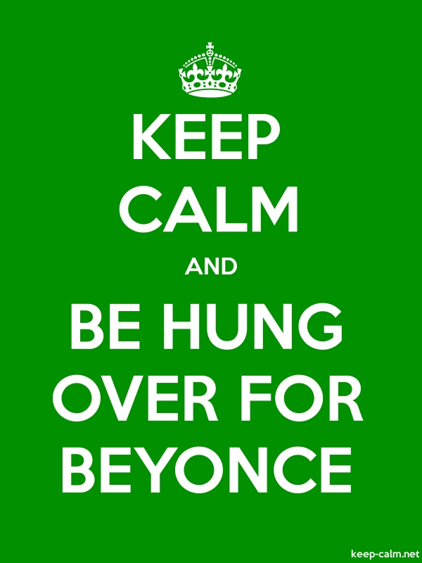 KEEP CALM AND BE HUNG OVER FOR BEYONCE - white/green - Default (600x800)