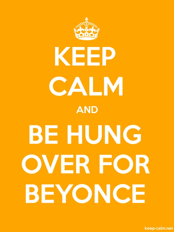 KEEP CALM AND BE HUNG OVER FOR BEYONCE - white/orange - Default (600x800)