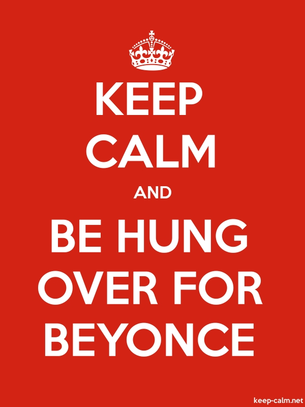 KEEP CALM AND BE HUNG OVER FOR BEYONCE - white/red - Default (600x800)