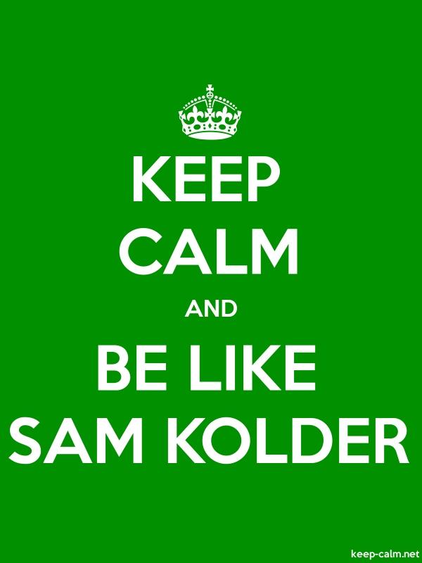 KEEP CALM AND BE LIKE SAM KOLDER - white/green - Default (600x800)