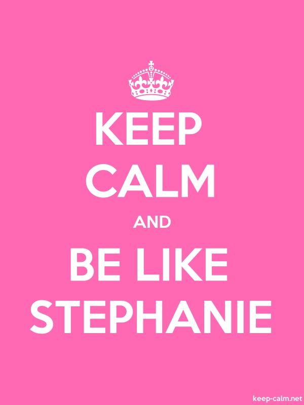 KEEP CALM AND BE LIKE STEPHANIE - white/pink - Default (600x800)