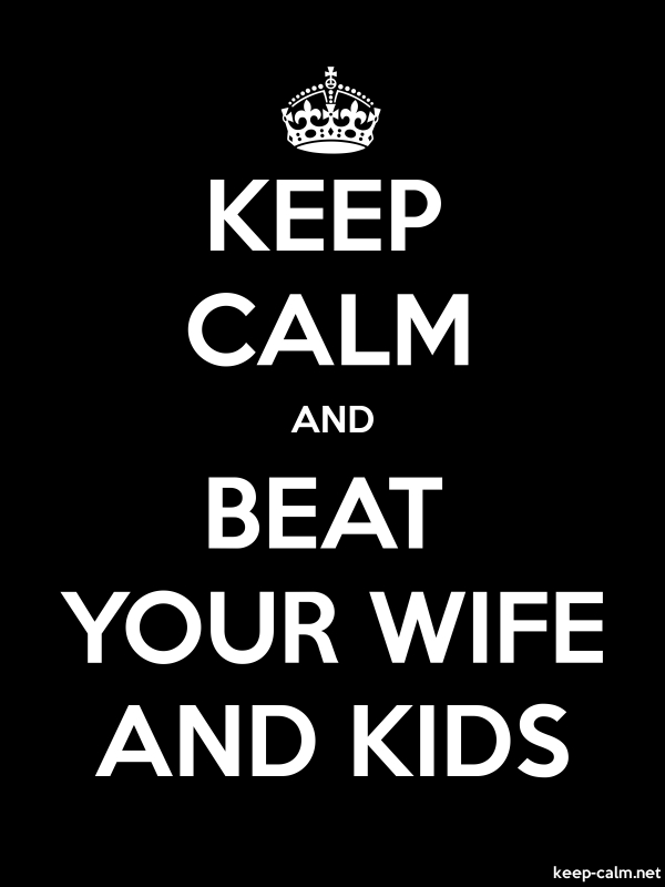 KEEP CALM AND BEAT YOUR WIFE AND KIDS - white/black - Default (600x800)