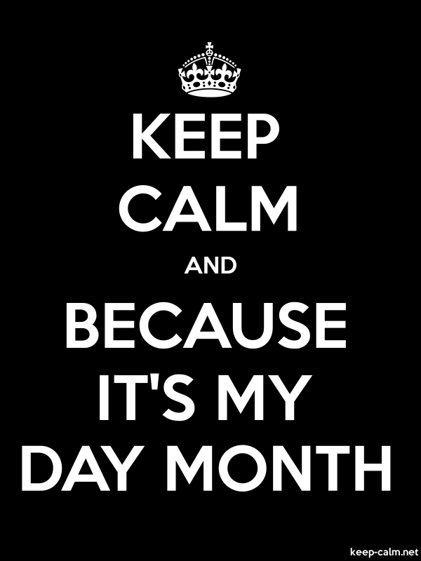 KEEP CALM AND BECAUSE IT'S MY DAY MONTH - white/black - Default (600x800)