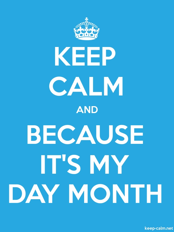 KEEP CALM AND BECAUSE IT'S MY DAY MONTH - white/blue - Default (600x800)
