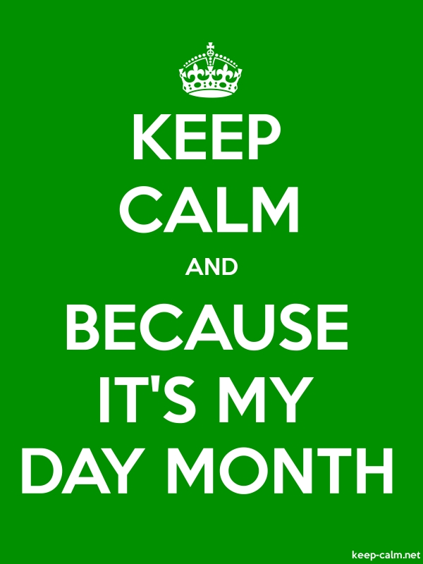 KEEP CALM AND BECAUSE IT'S MY DAY MONTH - white/green - Default (600x800)