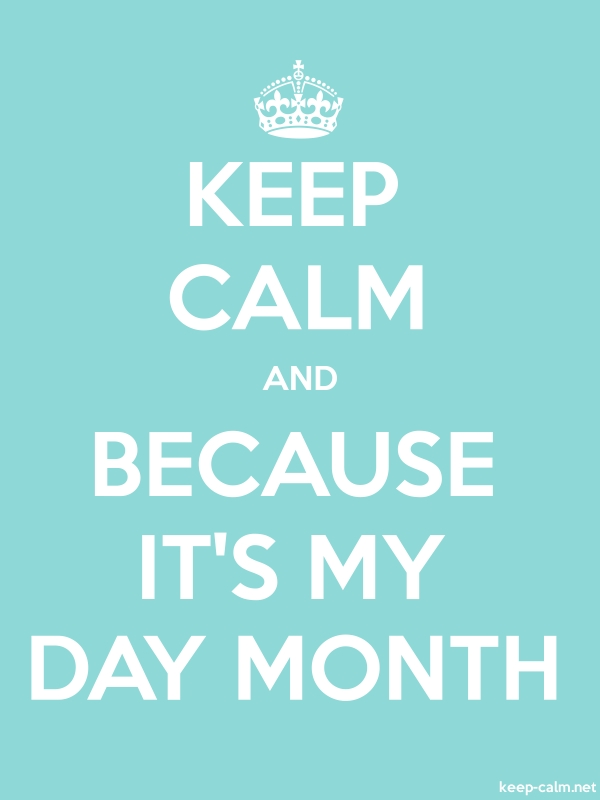 KEEP CALM AND BECAUSE IT'S MY DAY MONTH - white/lightblue - Default (600x800)