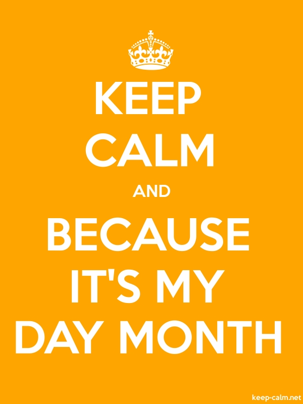 KEEP CALM AND BECAUSE IT'S MY DAY MONTH - white/orange - Default (600x800)