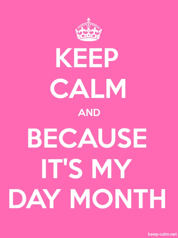 KEEP CALM AND BECAUSE IT'S MY DAY MONTH - white/pink - Default (600x800)