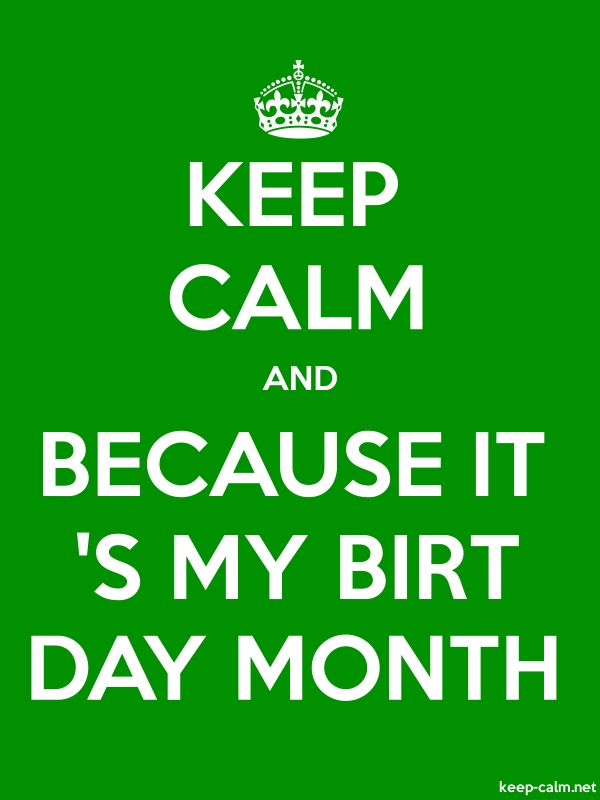 KEEP CALM AND BECAUSE IT 'S MY BIRT DAY MONTH - white/green - Default (600x800)