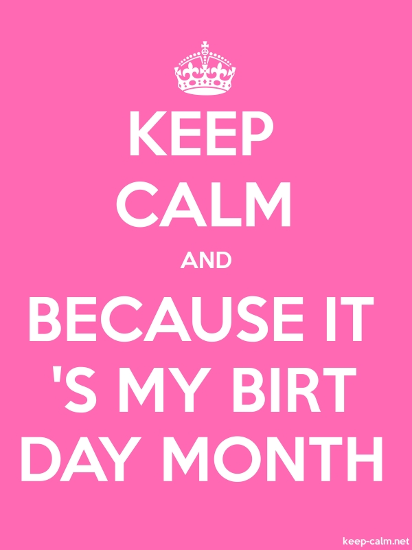 KEEP CALM AND BECAUSE IT 'S MY BIRT DAY MONTH - white/pink - Default (600x800)