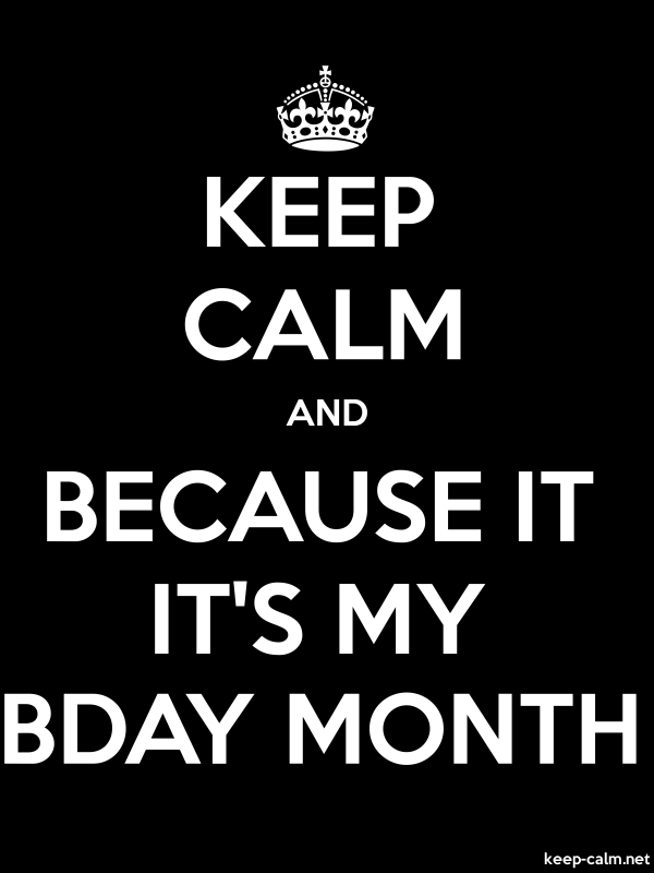 KEEP CALM AND BECAUSE IT IT'S MY BDAY MONTH - white/black - Default (600x800)