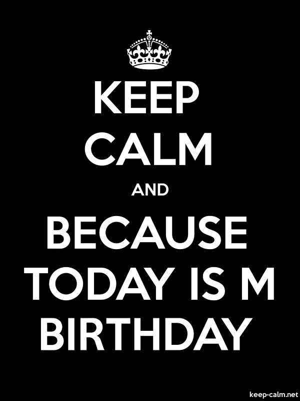 KEEP CALM AND BECAUSE TODAY IS M BIRTHDAY - white/black - Default (600x800)