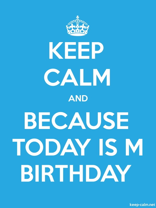KEEP CALM AND BECAUSE TODAY IS M BIRTHDAY - white/blue - Default (600x800)