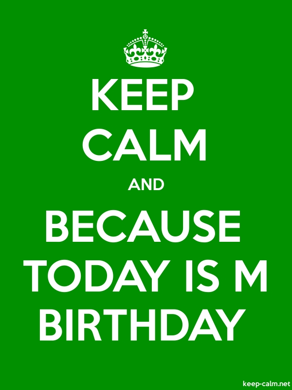KEEP CALM AND BECAUSE TODAY IS M BIRTHDAY - white/green - Default (600x800)