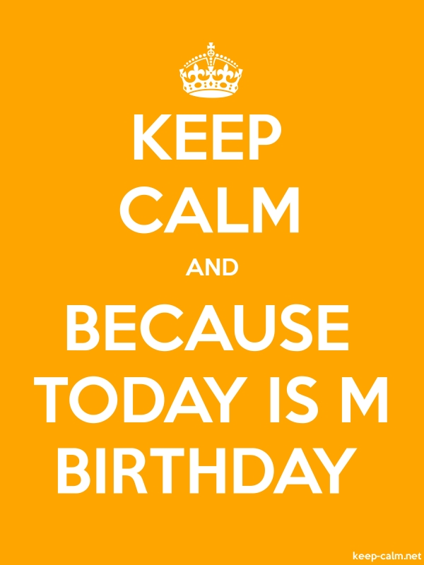 KEEP CALM AND BECAUSE TODAY IS M BIRTHDAY - white/orange - Default (600x800)
