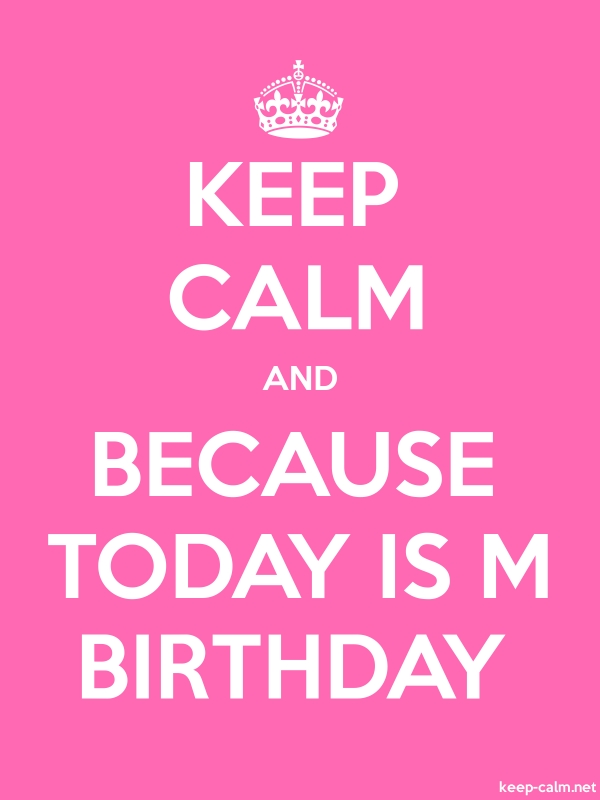 KEEP CALM AND BECAUSE TODAY IS M BIRTHDAY - white/pink - Default (600x800)