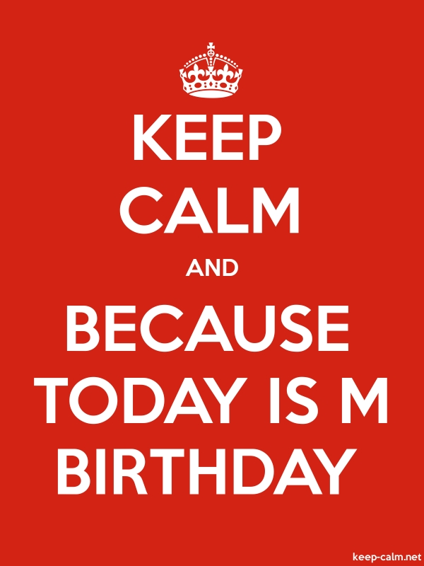 KEEP CALM AND BECAUSE TODAY IS M BIRTHDAY - white/red - Default (600x800)