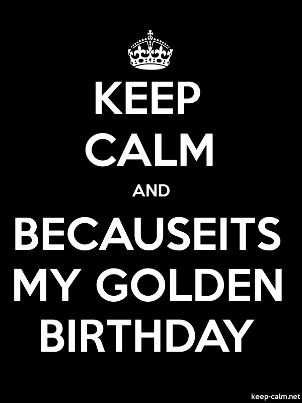 KEEP CALM AND BECAUSEITS MY GOLDEN BIRTHDAY - white/black - Default (600x800)