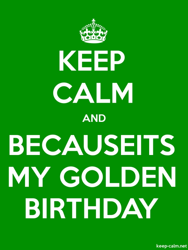 KEEP CALM AND BECAUSEITS MY GOLDEN BIRTHDAY - white/green - Default (600x800)