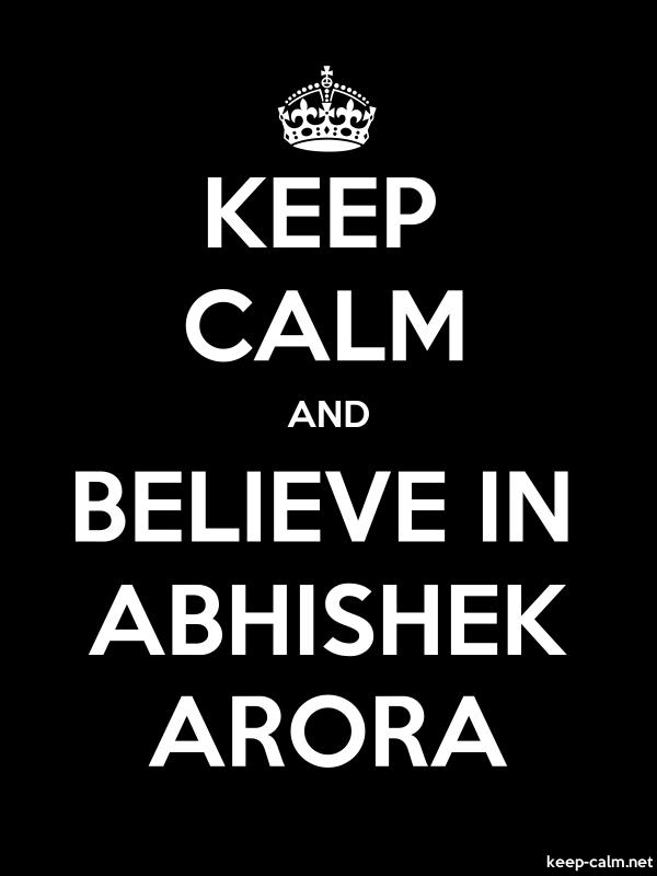 KEEP CALM AND BELIEVE IN ABHISHEK ARORA - white/black - Default (600x800)