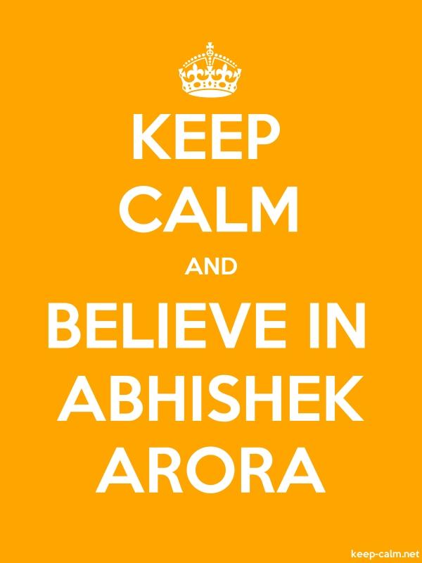 KEEP CALM AND BELIEVE IN ABHISHEK ARORA - white/orange - Default (600x800)
