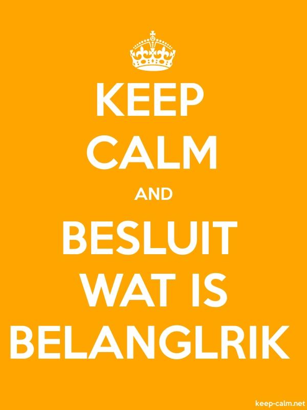 KEEP CALM AND BESLUIT WAT IS BELANGLRIK - white/orange - Default (600x800)