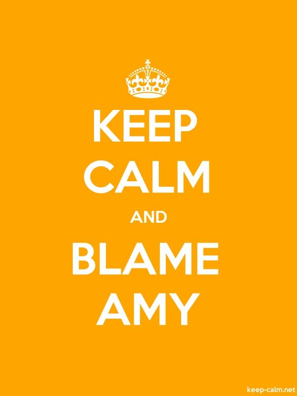 KEEP CALM AND BLAME AMY - white/orange - Default (600x800)