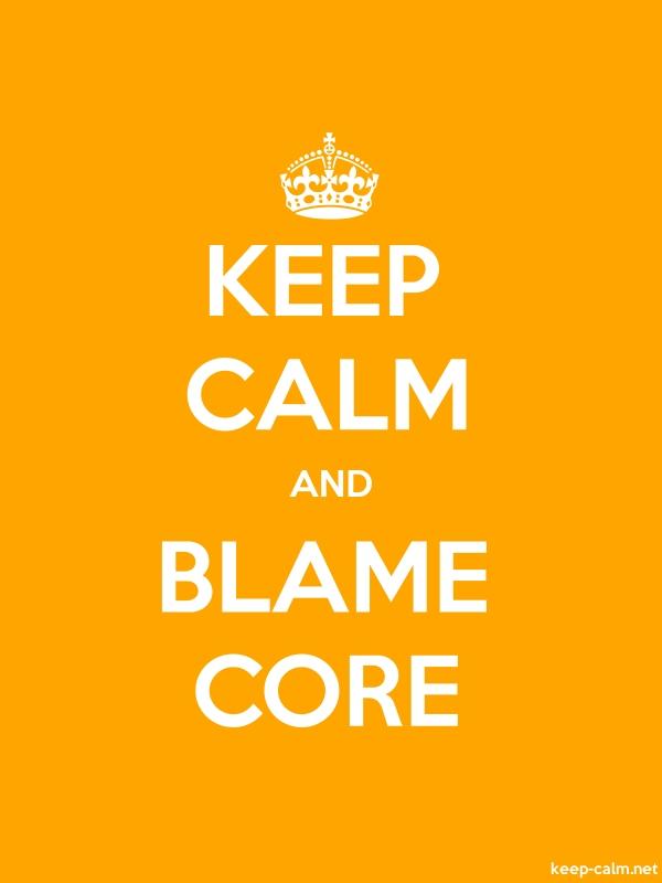 KEEP CALM AND BLAME CORE - white/orange - Default (600x800)