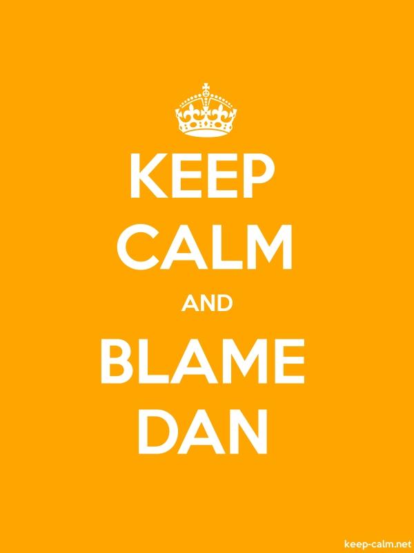 KEEP CALM AND BLAME DAN - white/orange - Default (600x800)